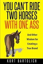 You Can't Ride Two Horses with One Ass : And Other Ways of Thinking That Will...