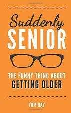 Suddenly Senior: The Funny Thing About Getting Older by Hay, Tom | Hardcover Boo