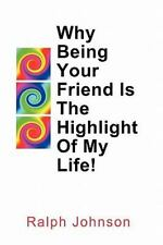 Why Being Your Friend Is the Highlight of My Life! by Ralph Johnson (2010,...