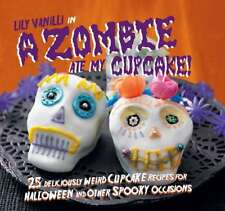 A Zombie Ate My Cupcake!: 25 deliciously weird cupcake recipes for halloween and