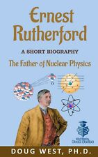 Ernest Rutherford A Short Biography - The Father of Nuclear Physics by Doug West