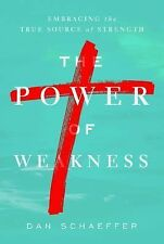 The Power of Weakness: Embracing the True Source of Strength by Schaeffer, Dan,