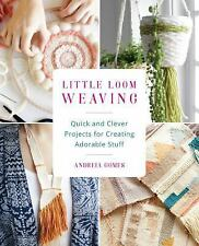 Little Loom Weaving : Quick and Clever Projects for Creating Adorable Stuff...
