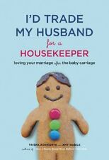 I'd Trade My Husband for a Housekeeper: Loving Your Marriage after the Baby