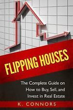 Flipping Houses : The Complete Guide on How to Buy, Sell, and Invest in Real...