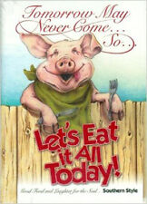 Cookbook Tomorrow May Never Come So Lets Eat It All Today Southern Style Cooking