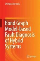 Bond Graph Model-Based Fault Diagnosis of Hybrid Systems by Wolfgang Borutzky...