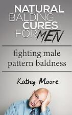 Natural Balding Cures for Men : Fighting Male Pattern Baldness by Kathy Moore...