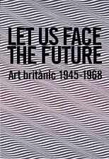 Let Us Face The Future: British Art 1945-1968: By Andrew Riley