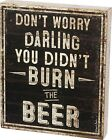 """PRIMITIVE WOOD SIGN~""""DON'T WORRY DARLING YOU DIDN'T BURN THE BEER""""~Shelf/Wall"""