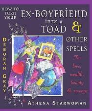 How to Turn Your Ex-boyfriend into a Toad and Other Spells: For Love, Wealth, B…