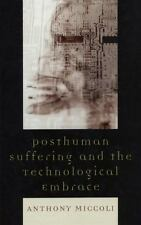 Posthuman Suffering and the Technological Embrace: By Miccoli, Anthony