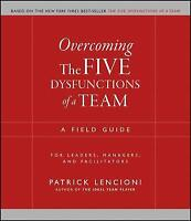Overcoming the Five Dysfunctions of a Team: A Field Guide for Leaders,...