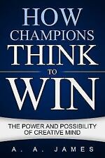 How Champions Think to Win : The Power and Possibility of Creative Mind by A....
