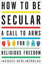 How to Be Secular: A Call to Arms for Religious Freedom, Berlinerblau, Jacques,
