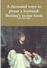 A Thousand Ways to Please a Husband : Betiina's Recipe Book by Ruth Finnegan...