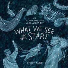 What We See in the Stars: An Illustrated Tour of the Night Sky by Kelsey Oseid