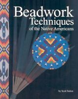 Beadwork Techniques of the Native Americans, Paperback by Sutton, Scott; Hard...