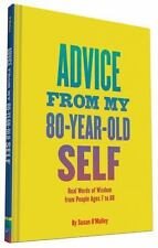 Advice from My 80-Year-Old Self : Real Words of Wisdom from People Ages 7 To 88