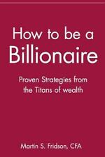 How to be a Billionaire: Proven Strategies from the Titans of Wealth by Fridson