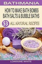 All Natural Ser.: How to Make Bath Bombs, Bath Salts and Bubble Baths : 53...