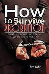 How To Survive Probation: Secrets To Success For Criminal State And County Pr...