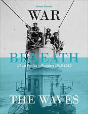 War Beneath the Waves: U-Boat Flotilla in Flanders 1915-1918 by Tomas Termote...