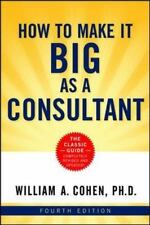 How to Make It Big as a Consultant by Cohen Ph.D., William A.