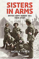 Sisters In Arms: British Army Nurses Tell Their Story, Tyrer, Nicola   Hardcover