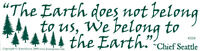 The Earth Does Not Belong To Us, We Belong To The Earth - Bumper Sticker / Decal