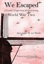 We Escaped A Family's Flight from Holland During WWII, ter Weele, Alexander H, G