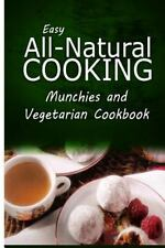Easy All-Natural Cooking - Munchies and Vegetarian Cookbook : Easy Healthy...