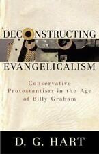 Deconstructing Evangelicalism : Conservative Protestantism in the Age of...
