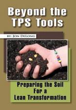 Beyond The Tps Tools: Preparing The Soil For A Lean Transformation: By Jon De...