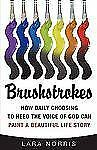Brushstrokes : How Daily Choosing to Heed the Voice of God Can Paint a...