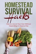 Homestead Survival Hacks : How to Live on Your Own Without Depending on...