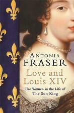 Love and Louis XIV: The Women in the Life of the Sun King by Fraser, Lady Antoni