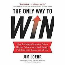 The Only Way to Win: How Building Character Drives Higher Achievement and Greate