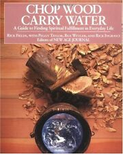 Chop Wood, Carry Water: A Guide to Finding Spiritual Fulfillment in Everyday Lif