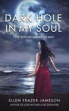 Dark Hole in My Soul : Only Love Can Redeem the Pain by Ellen Frazer-Jameson...