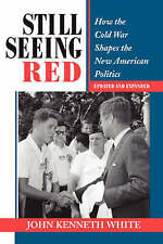 Still Seeing Red: How The Cold War Shapes The New American Politics: How the Old