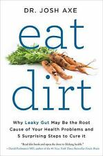 Eat Dirt : Why Leaky Gut May Be the Root Cause of Your Health Problems-And 5 a1