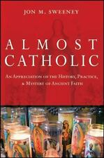 Almost Catholic: An Appreciation of the History, Practice, and Mystery of