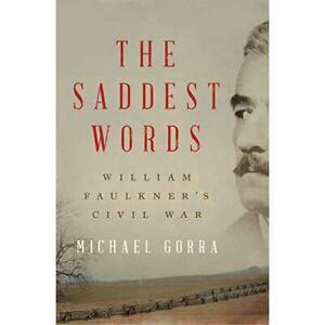 The Saddest Words: William Faulkner's Civil War - Hardback NEW Gorra, Michael