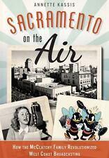 Sacramento on the Air : How the Mcclatchy Family Revolutionized West Coast...