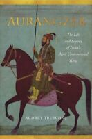 Aurangzeb The Life and Legacy of India's Most Controversial King 9781503602571