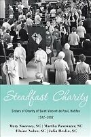 Steadfast Charity : Sisters of Charity of Saint Vincent De Paul, Halifax 1972...