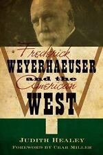 Frederick Weyerhaeuser and the American West: By Healey, Judith, Miller, Char