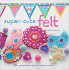 Super-Cute Felt: 35 step-by-step projects to make and give, New, Howard, Laura B