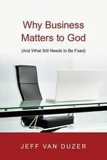 Why Business Matters To God: (and What Still Needs To Be Fixed): By Jeff Van ...